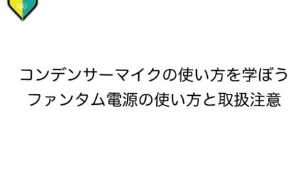 【48V】コンデンサーマイクの使い方を学ぼう!【取扱注意】