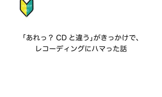 「あれっ?CDと違う」がきっかけで、レコーディングにハマった話